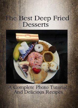 The Best Deep Fried Desserts - A Complete Photo Tutorial And Delicious Recipes  by  David Leigh