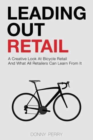 Leading Out Retail: A Creative Look at Bicycle Retail and What All Retailers Can Learn From It Donny Perry