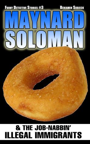 Maynard Soloman & The Job-Nabbin Illegal Immigrants (Funny Detective Stories #3)  by  Benjamin Sobieck