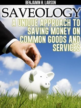 Saveology: Unique Approach to Saving Money on Common Goods And Services  by  Benjamin Larson