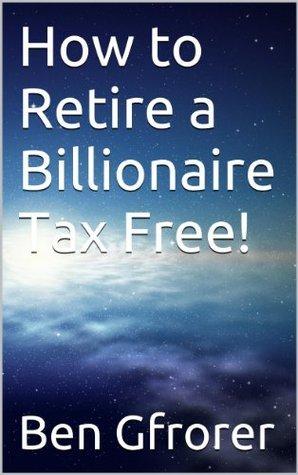 How to Retire a Billionaire Tax Free! Ben Gfrorer