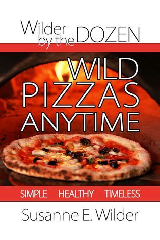 Wilder  by  the Dozen: Wild Pizzas Anytime by Susanne Wilder