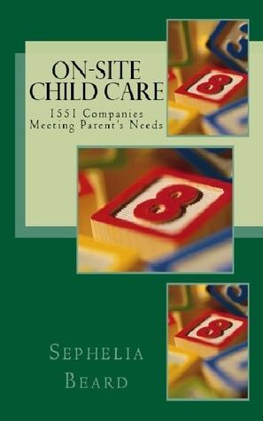On Site Child Care: 1551 Companies Meeting Parents Needs  by  Sephelia Beard