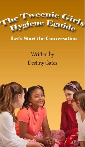 The Tweenie Girls Hygiene EGuide  by  Destiny Gates
