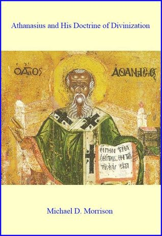 Athanasius and His Doctrine of Divinization  by  Michael D. Morrison