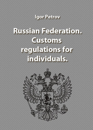 Russian Federation. Customs regulations for individuals.  by  Igor Petrov
