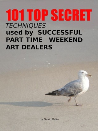 101 Top Secret Techniques Used Successful Part Time Weekend Art Dealers by David Valin