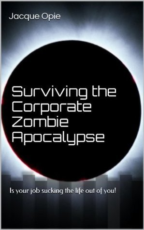 Surviving the Corporate Zombie Apocalypse: Is your job sucking the life out of you! Jacque Opie