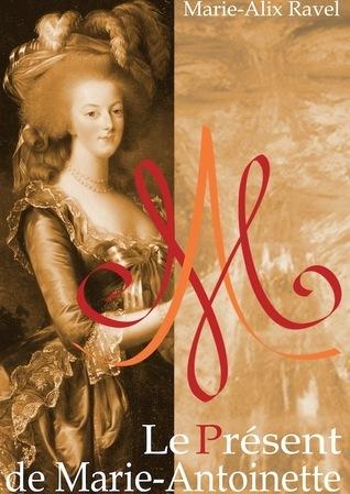 Le Présent de Marie-Antoinette  by  Marie-Alix Ravel