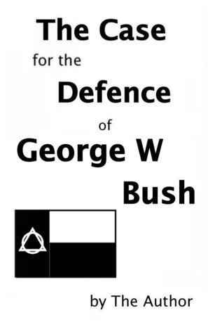 The Case for the Defence of George W. Bush  by  The Author