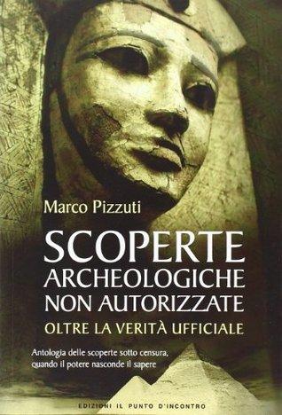 Scoperte archeologiche non autorizzate: Antologia delle scoperte sotto censura, oltre la verità ufficiale Marco Pizzuti