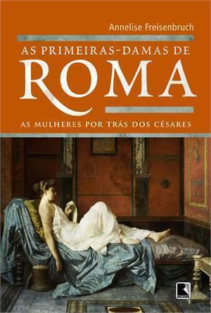 As Primeiras-Damas de Roma: As Mulheres Por Trás dos Césares Annelise Freisenbruch