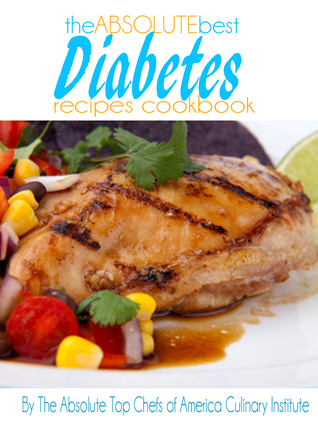 The Absolute Best Diabetes Recipes Cookbook The Absolute Top Chefs of America Culinary Institute