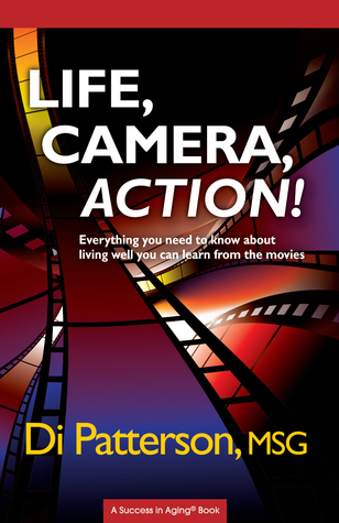 Life, Camera, Action! Everything You Need to Know about Living Well You Can Learn from the Movies  by  Di Patterson