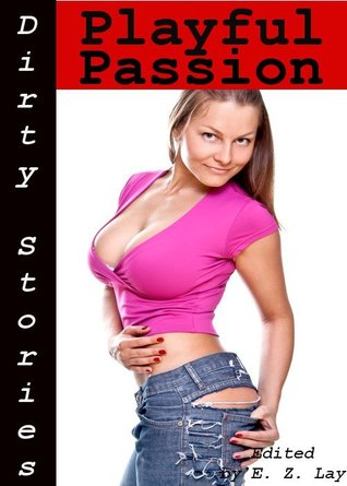 Dirty Stories: Playful Passion, Erotic Tales  by  E. Z. Lay