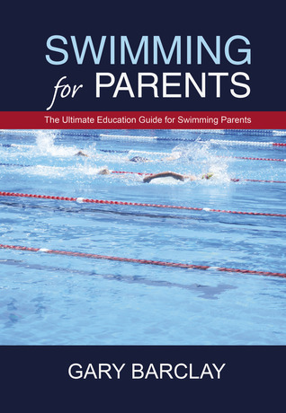 Swimming for Parents: The Ultimate Education Guide for Swimming Parents  by  Gary Barclay
