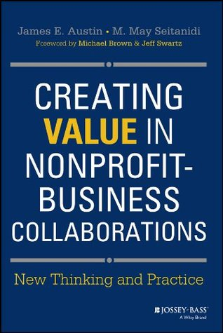 Creating Value in Nonprofit-Business Collaborations: New Thinking & Practice  by  James E. Austin