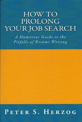 How To Prolong Your Job Search: A Humorous Guide to the Pitfalls of Resume Writing Peter Herzog