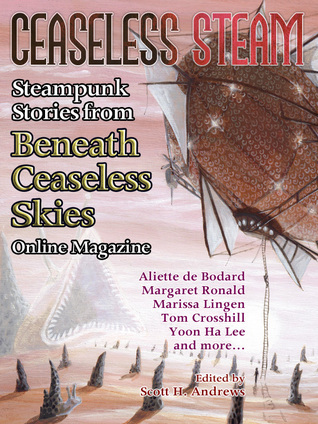 Ceaseless Steam: Steampunk Stories from Beneath Ceaseless Skies Online Magazine Scott H. Andrews
