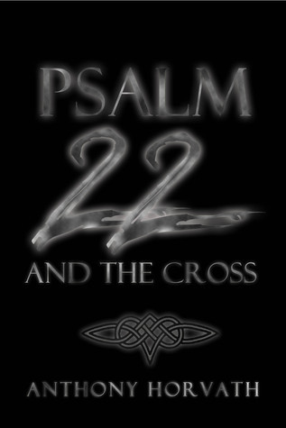 Psalm 22 And The Cross: Or, One Reason So Many of the First Christians Were Jews  by  Anthony Horvath