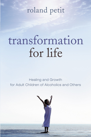 Transformation for Life: Healing & Growth for Adult Children of Alcoholics and Others  by  Roland Petit