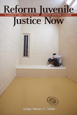 Reform Juvenile Justice Now: A Judge's Timely Advice for Drastic System Change Steven C. Teske