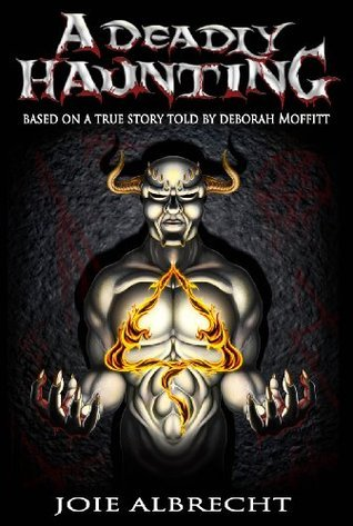 A Deadly Haunting: Based a True Story told  by  Deborah Moffitt by Joie Albrecht