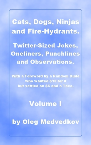 Cats, Dogs, Ninjas and Fire-Hydrants. Twitter-Sized Jokes, Oneliners, Punchlines and Observations. With a Foreword a Random Dude who wanted $10 for it but settled on $5 and a Taco. by Oleg Medvedkov