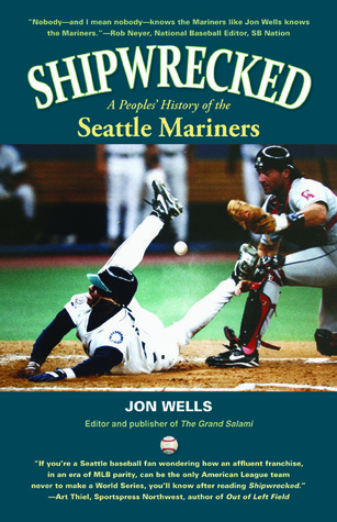 SHIPWRECKED: A Peoples History of the Seattle Mariners Jon Wells