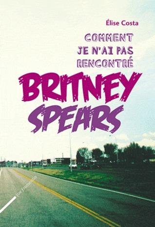 Comment je nai pas rencontré Britney Spears  by  Elise Costa