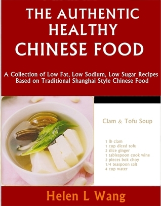 The Authentic Healthy Chinese Food: A Collection of Low Fat, Low Sodium, Low Sugar Recipes Based on Traditional Shanghai Style Chinese Food Helen L Wang