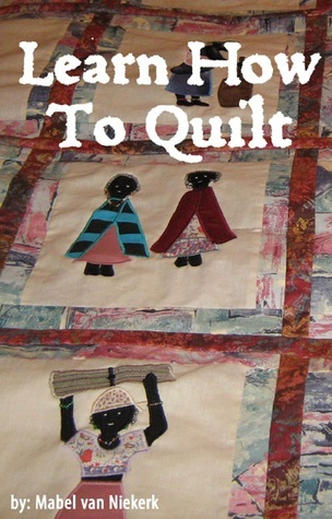 Learn How To Quilt: Preserving The Quilting Tradition Mabel van Niekerk