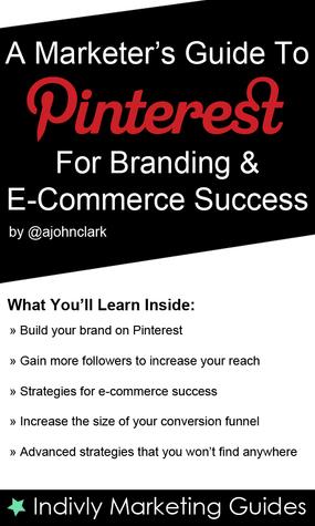 A Marketer's Guide To Pinterest For Business, Brand Marketing & E-Commerce Success John Clark