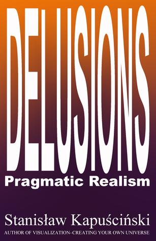 DELUSIONS: Pragmatic Realism  by  Stanislaw Kapuscinski