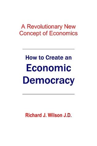 How to Create An Economic Democracy  by  Richard J. Wilson