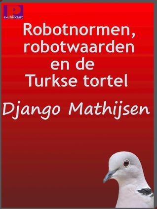 Robotnormen, robotwaarden en de Turkse tortel  by  Django Mathijsen