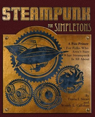 Steampunk For Simpletons: A Fun Primer For Folks Who Arent Sure What Steampunk Is All About Travis I. Sivart