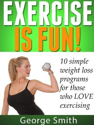 Exercise is FUN! 10 simple weight loss programs for those who LOVE exercising  by  George Smith