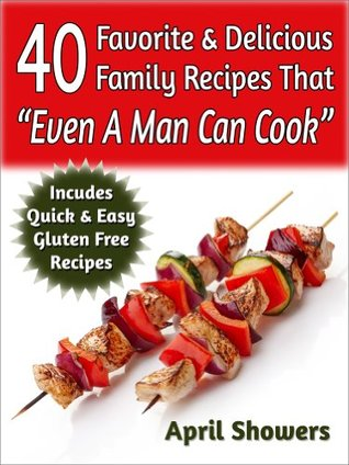 40 Favorite & Delicious Family Recipes That Even A Man Can Cook: Includes Quick & Easy Gluten Free Recipes  by  April Showers