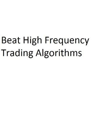Beat High Frequency Trading Algorithms John Wood