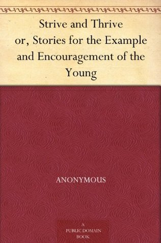 Strive and Thrive or, Stories for the Example and Encouragement of the Young Anonymous