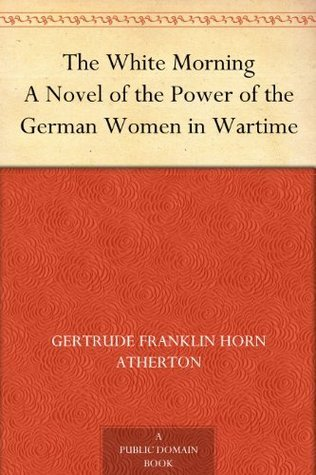 The White Morning A Novel of the Power of the German Women in Wartime  by  Gertrude Atherton