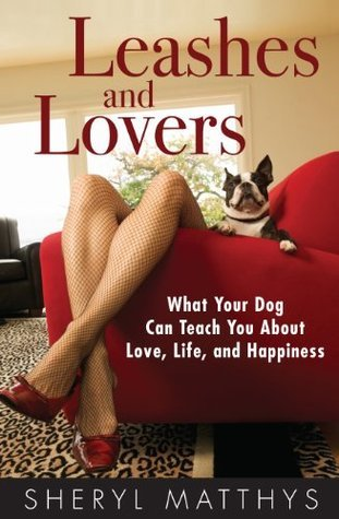 Leashes and Lovers: What Your Dog Can Teach You About Love, Life, and Happiness  by  Sheryl Matthys