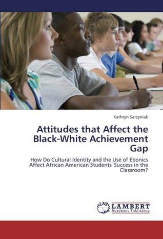 Attitudes That Affect the Black-White Achievement Gap Kathryn Sarzyniak