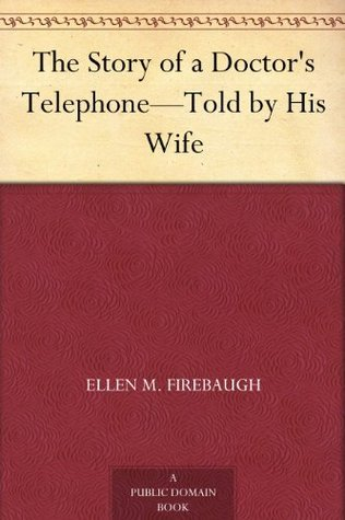 The Story of a Doctors Telephone-Told  by  His Wife by Ellen M. Firebaugh