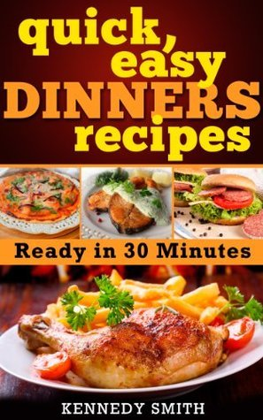 Quick and Easy Dinner Recipes Dinner Ideas - Ready in 30 Minutes: Ready in 30 Minutes  by  Kennedy Smith