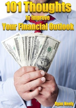 101 Thoughts to Improve Your Financial Outlook Ryan D Neely
