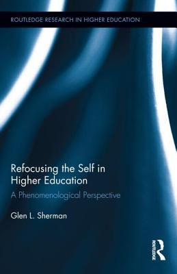 Refocusing the Self in Higher Education: A Phenomenological Perspective  by  Glen Sherman