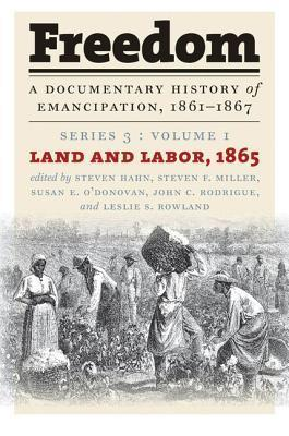 Freedom: A Documentary History of Emancipation, 1861-1867: Series 3, Volume 1: Land and Labor, 1865  by  Steven Hahn