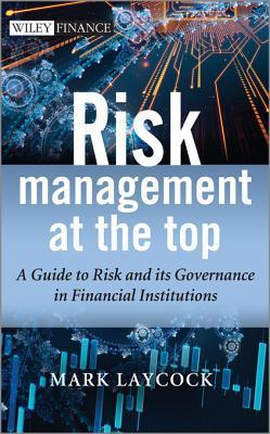 Risk Management at the Top: A Guide to Risk and Its Governance in Financial Institutions Mark Laycock